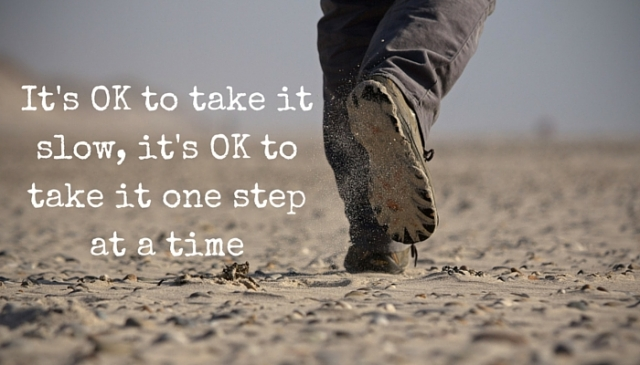 It's OK to take it slow, it's OK to take it one step at a time